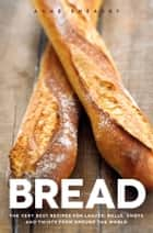 Bread - The very best recipes for loaves, rolls, knots and twists from around the world ebook by Anne Sheasby