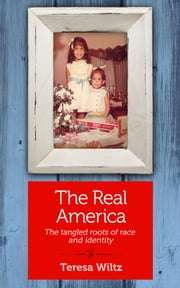 The Real America - The tangled roots of race and identity ebook by Teresa Wiltz