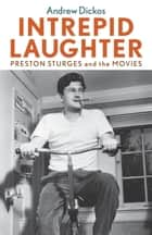 Intrepid Laughter - Preston Sturges and the Movies ebook by Andrew Dickos