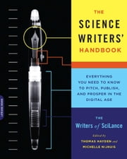 The Science Writers' Handbook - Everything You Need to Know to Pitch, Publish, and Prosper in the Digital Age ebook by Writers of SciLance