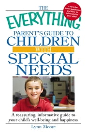 The Everything Parent's Guide to Children with Special Needs - A reassuring, informative guide to your child's well-being and happiness ebook by Lynn Moore