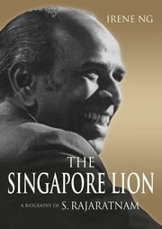 The Singapore Lion: A Biography of S. Rajaratnam ebook by Irene Ng
