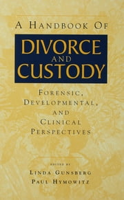 A Handbook of Divorce and Custody - Forensic, Developmental, and Clinical Perspectives ebook by Linda Gunsberg,Paul Hymowitz