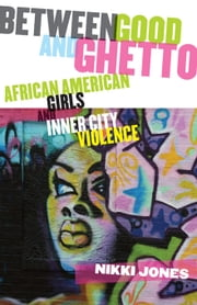 Between Good and Ghetto: African American Girls and Inner-City Violence ebook by Jones, Prof Nikki