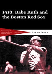 Babe Ruth and the 1918 Red Sox - Babe Ruth and the World Champion Boston Red Sox ebook by Allan Wood