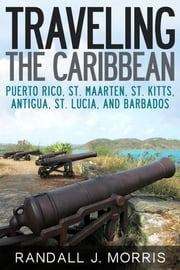 Traveling the Caribbean: Puerto Rico, St. Maarten, St. Kitts, Antigua, St. Lucia, and Barbados ebook by Randall J Morris