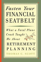 Fasten Your Financial Seatbelt: What Surviving an Airplane Crash Taught Me About Retirement Planning ebook by Thomas C. Scott
