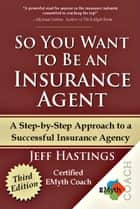 So You Want to Be an Insurance Agent - Third Edition - A Step-by-Step Approach to a Successful Insurance Agency ebook by Jeff Hastings