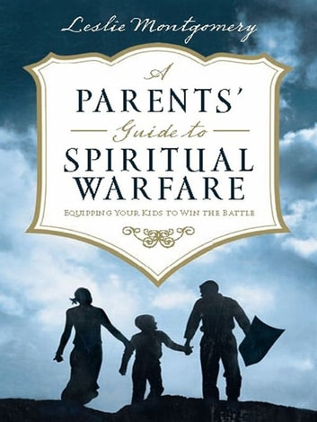 A Parents' Guide to Spiritual Warfare: Equipping Your Kids to Win the Battle ebook by Leslie Montgomery