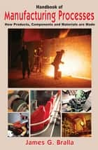 Handbook of Manufacturing Processes - How Products, Components and Materials Are Made ebook by James Bralla