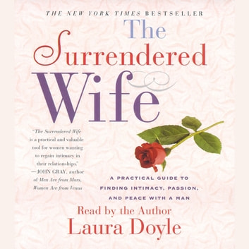 The Surrendered Wife - A Practical Guide To Finding Intimacy, Passion and Peace audiobook by Laura Doyle