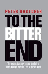 To the Bitter End - The dramatic story of the fall of John Howard and the rise of Kevin Rudd ebook by Peter Hartcher
