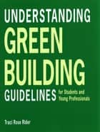 Understanding Green Building Guidelines: For Students and Young Professionals ebook by Traci Rose Rider