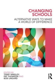Changing Schools - Alternative Ways to Make a World of Difference ebook by Terry Wrigley,Pat Thomson,Robert Lingard