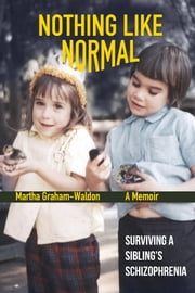 Nothing Like Normal - Surviving a Sibling's Schizophrenia ebook by Martha Graham-Waldon