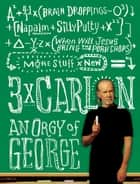 3 x Carlin - An Orgy of George including Brain Droppings, Napalm and Silly Putty, and When Will Jesus Bring the Pork Chops? ebook by George Carlin