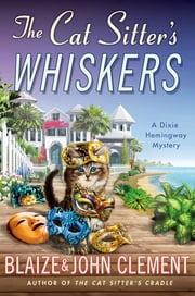 The Cat Sitter's Whiskers - A Dixie Hemingway Mystery ebook by Blaize Clement,John Clement