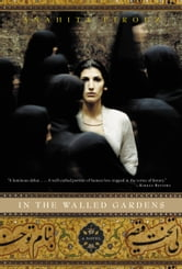 In the Walled Gardens - A Novel ebook by Anahita Firouz