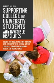 Supporting College and University Students with Invisible Disabilities - A Guide for Faculty and Staff Working with Students with Autism, AD/HD, Language Processing Disorders, Anxiety, and Mental Illness ebook by Christy Oslund