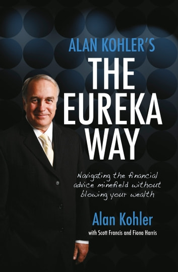 Alan Kohler's The Eureka Way - Navigating the Financial Advice Minefield Without Blowing Your Wealth ebook by Alan Kohler