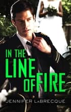 In The Line Of Fire ebook by Jennifer Labrecque
