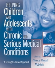 Helping Children and Adolescents with Chronic and Serious Medical Conditions - A Strengths-Based Approach ebook by Nancy Boyd Webb
