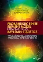 Probabilistic Finite Element Model Updating Using Bayesian Statistics - Applications to Aeronautical and Mechanical Engineering ebook by Tshilidzi Marwala, Ilyes Boulkaibet, Sondipon Adhikari