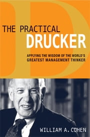 The Practical Drucker - Applying the Wisdom of the World's Greatest Management Thinker ebook by William A. Cohen