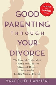 Good Parenting Through Your Divorce - The Essential Guidebook to Helping Your Children Adjust and Thrive Based on the Leading National Pro ebook by Mary Ellen Hannibal