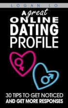 A Great Online Dating Profile: 30 Tips to Get Noticed and Get More Responses ebook by Logan Lo