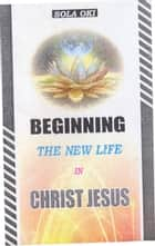 Beginning The New Life In Christ Jesus ebook by Sola Oki