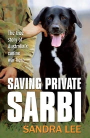 Saving Private Sarbi - The true story of Australia's canine war hero ebook by Sandra Lee