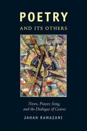 Poetry and Its Others - News, Prayer, Song, and the Dialogue of Genres ebook by Jahan Ramazani