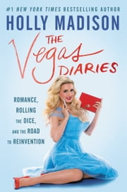 The Vegas Diaries - Romance, Rolling the Dice, and the Road to Reinvention ebook by Holly Madison
