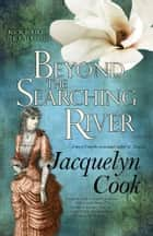 Beyond the Searching River ebook by Jacquelyn Cook