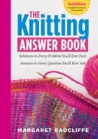 The Knitting Answer Book, 2nd Edition - Solutions to Every Problem You'll Ever Face; Answers to Every Question You'll Ever Ask ebook by Margaret Radcliffe