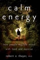 Calm Energy - How People Regulate Mood with Food and Exercise ebook by Robert E. Thayer, Ph.D