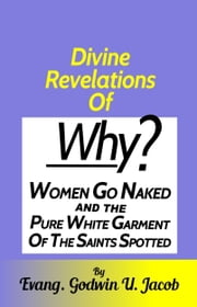 Divine Revelation of: Why Women Go Naked and the Pure White Garment of the Saints Spotted. ebook by Evang.Godwin U. Jacob