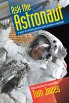 Ask the Astronaut - A Galaxy of Astonishing Answers to Your Questions on Spaceflight ebook by Tom Jones