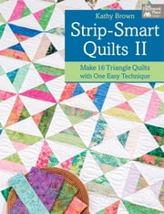 Strip-Smart Quilts II - Make 16 Triangle Quilts with One Easy Technique ebook by Kathy Brown