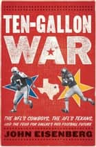 Ten-Gallon War - The NFL's Cowboys, the AFL's Texans, and the Feud for Dallas's Pro Football Future ebook by John Eisenberg