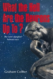 What the Hell are the Neurons Up To? - The Wire-Dangled Human Race ebook by Graham Collier