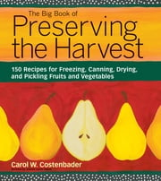 The Big Book of Preserving the Harvest - 150 Recipes for Freezing, Canning, Drying and Pickling Fruits and Vegetables ebook by Carol W. Costenbader