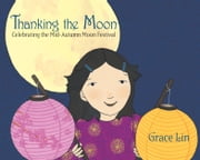 Thanking the Moon: Celebrating the Mid-Autumn Moon Festival ebook by Grace Lin