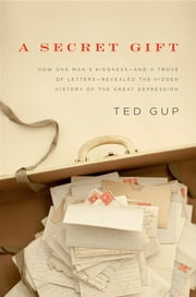 A Secret Gift - How One Man's Kindness--and a Trove of Letters--Revealed the Hidden History of t he Great Depression ebook by Ted Gup