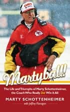Martyball - The Life and Triumphs of Marty Schottenheimer, the Coach Who Really Did Win It All ebook by Marty Schottenheimer, Jeffrey Flanagan