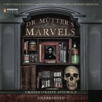 Dr. Mutter's Marvels - A True Tale of Intrigue and Innovation at the Dawn of Modern Medicine audiobook by Cristin O'Keefe Aptowicz