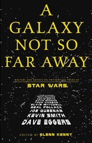 A Galaxy Not So Far Away - Writers and Artists on Twenty-five Years of Star Wars ebook by Glenn Kenny