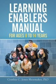 Learning Enablers Manual - For Ages 8 to 14 Years ebook by Cynthia C. Jones Shoemaker, PhD