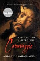 Caravaggio: A Life Sacred and Profane ebook by Andrew Graham-Dixon